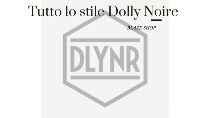 Dolly Noire, tutto quello che devi sapere su questo brand in evoluzione